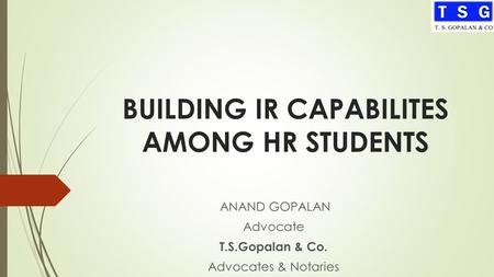 BUILDING IR CAPABILITES AMONG HR STUDENTS ANAND GOPALAN Advocate T.S.Gopalan & Co. Advocates & Notaries.
