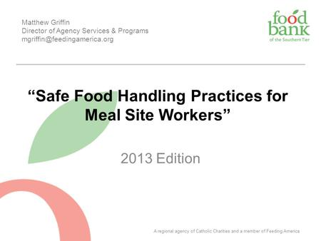 "2013 Edition ""Safe Food Handling Practices for Meal Site Workers"" Matthew Griffin Director of Agency Services & Programs A."