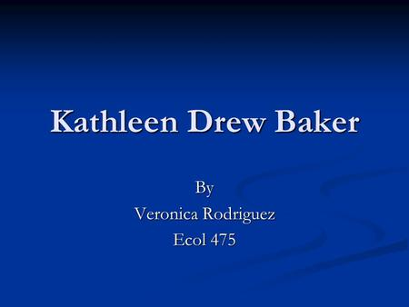 Kathleen Drew Baker By Veronica Rodriguez Ecol 475.