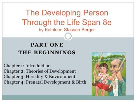 PART ONE THE BEGINNINGS The Developing Person Through the Life Span 8e by Kathleen Stassen Berger Chapter 1: Introduction Chapter 2: Theories of Development.