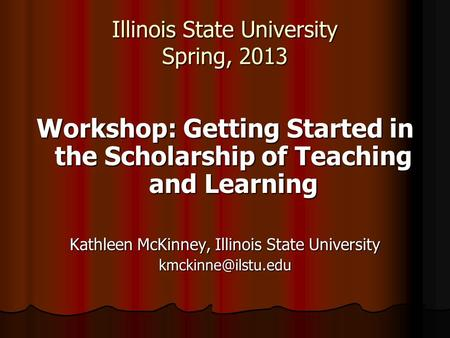 Illinois State University Spring, 2013 Workshop: Getting Started in the Scholarship of Teaching and Learning Kathleen McKinney, Illinois State University.