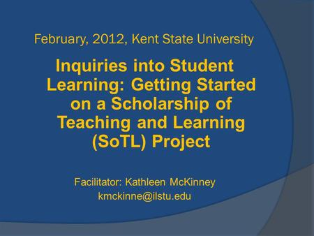 February, 2012, Kent State University Inquiries into Student Learning: Getting Started on a Scholarship of Teaching and Learning (SoTL) Project Facilitator: