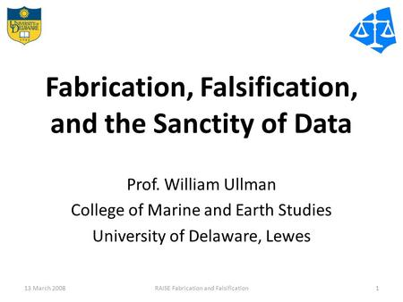 Fabrication, Falsification, and the Sanctity of Data Prof. William Ullman College of Marine and Earth Studies University of Delaware, Lewes 13 March 20081RAISE.