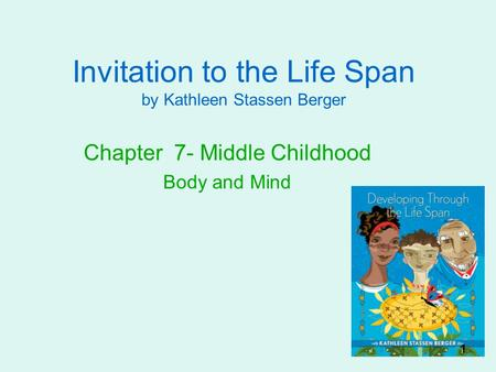 Invitation to the Life Span by Kathleen Stassen Berger Chapter 7- Middle Childhood Body and Mind 1.