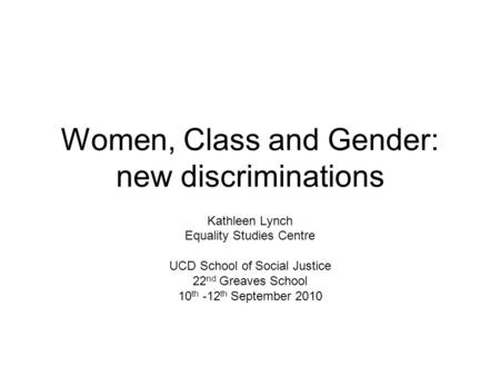 Women, Class and Gender: new discriminations Kathleen Lynch Equality Studies Centre UCD School of Social Justice 22 nd Greaves School 10 th -12 th September.