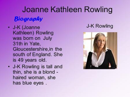 Joanne Kathleen Rowling J-K (Joanne Kathleen) Rowling was born on July 31th in Yate, Gloucestershire,in the south of England. She is 49 years old. J-K.