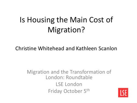 Is Housing the Main Cost of Migration? Christine Whitehead and Kathleen Scanlon Migration and the Transformation of London: Roundtable LSE London Friday.
