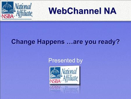 Change Happens …are you ready? Presented by WebChannel NA.