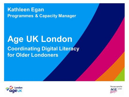 Kathleen Egan Programmes & Capacity Manager Age UK London Coordinating Digital Literacy for Older Londoners.