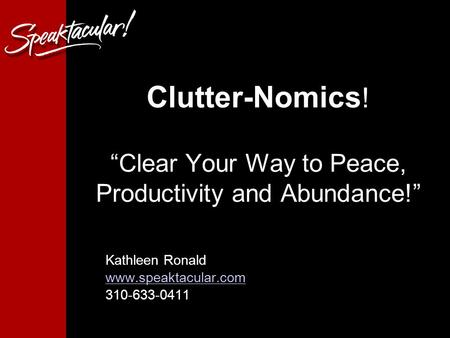 "Clutter-Nomics ! ""Clear Your Way to Peace, Productivity and Abundance!"" Kathleen Ronald www.speaktacular.com 310-633-0411."