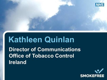 Kathleen Quinlan Director of Communications Office of Tobacco Control Ireland.