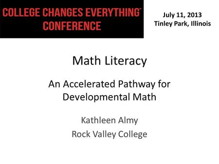 July 11, 2013 Tinley Park, Illinois Math Literacy An Accelerated Pathway for Developmental Math Kathleen Almy Rock Valley College.