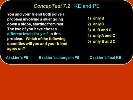 ConcepTest 7.2 KE and PE You and your friend both solve a problem involving a skier going down a slope, starting from rest. The two of you have chosen.