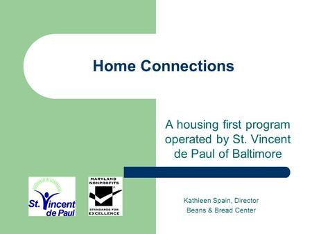 Home Connections A housing first program operated by St. Vincent de Paul of Baltimore Kathleen Spain, Director Beans & Bread Center.