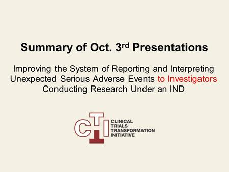 Summary of Oct. 3 rd Presentations Improving the System of Reporting and Interpreting Unexpected Serious Adverse Events to Investigators Conducting Research.