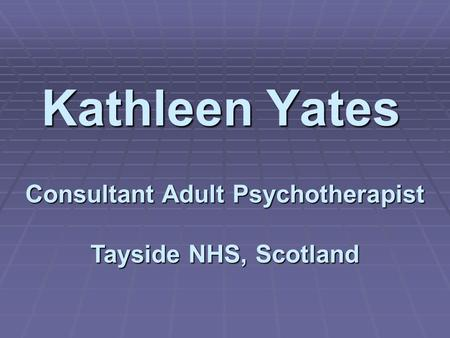 Kathleen Yates Consultant Adult Psychotherapist Tayside NHS, Scotland.