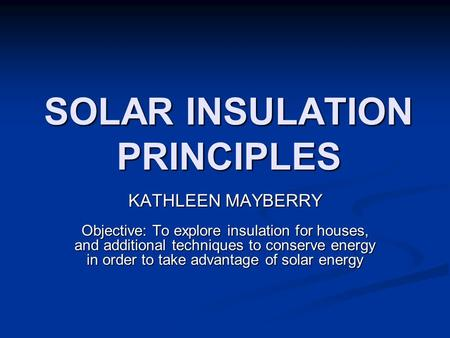 SOLAR INSULATION PRINCIPLES KATHLEEN MAYBERRY Objective: To explore insulation for houses, and additional techniques to conserve energy in order to take.