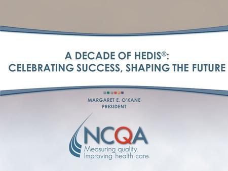 A DECADE OF HEDIS ® : CELEBRATING SUCCESS, SHAPING THE FUTURE MARGARET E. O'KANE PRESIDENT.
