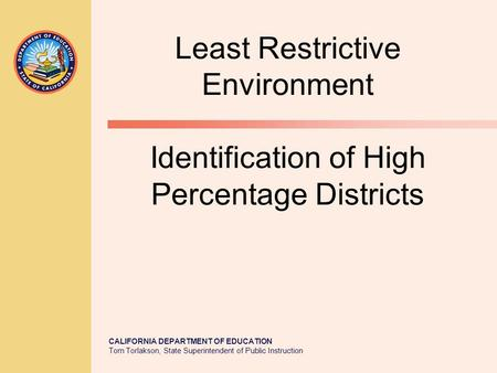 CALIFORNIA DEPARTMENT OF EDUCATION Tom Torlakson, State Superintendent of Public Instruction Least Restrictive Environment Identification of High Percentage.