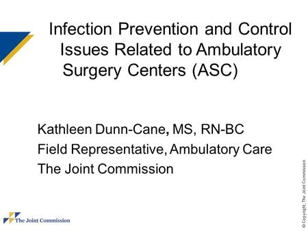 © Copyright, The Joint Commission Infection Prevention and Control Issues Related to Ambulatory Surgery Centers (ASC) Kathleen Dunn-Cane, MS, RN-BC Field.