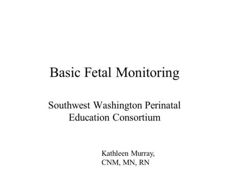 Basic Fetal Monitoring Southwest Washington Perinatal Education Consortium Kathleen Murray, CNM, MN, RN.