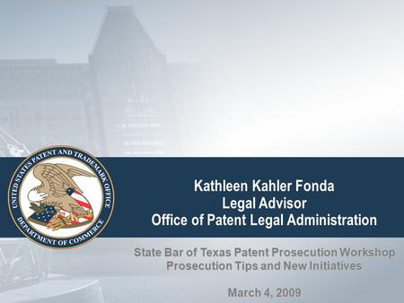 Kathleen Kahler Fonda Legal Advisor Office of Patent Legal Administration State Bar of Texas Patent Prosecution Workshop Prosecution Tips and New Initiatives.
