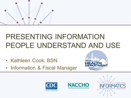 PRESENTING INFORMATION PEOPLE UNDERSTAND AND USE Kathleen Cook, BSN Information & Fiscal Manager.