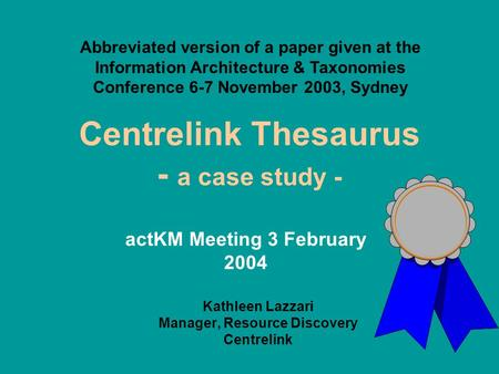 Centrelink Thesaurus - a case study - Kathleen Lazzari Manager, Resource Discovery Centrelink Abbreviated version of a paper given at the Information Architecture.
