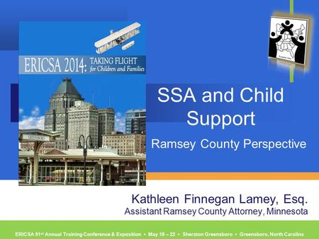 ERICSA 51 st Annual Training Conference & Exposition ▪ May 18 – 22 ▪ Sheraton Greensboro ▪ Greensboro, North Carolina SSA and Child Support Ramsey County.