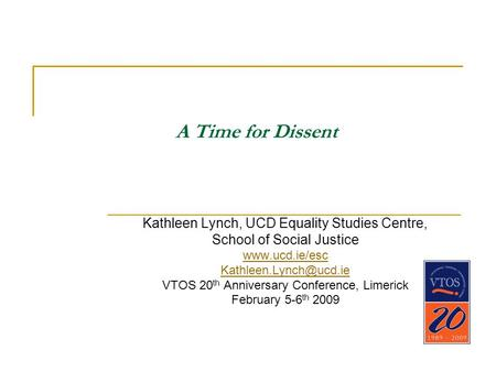 A Time for Dissent Kathleen Lynch, UCD Equality Studies Centre, School of Social Justice  VTOS 20 th Anniversary Conference,