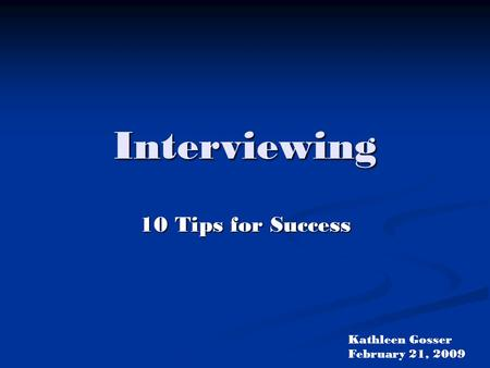 Interviewing 10 Tips for Success Kathleen Gosser February 21, 2009.