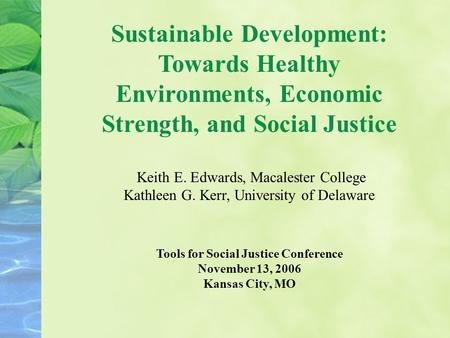 Sustainable Development: Towards Healthy Environments, Economic Strength, and Social Justice Keith E. Edwards, Macalester College Kathleen G. Kerr, University.