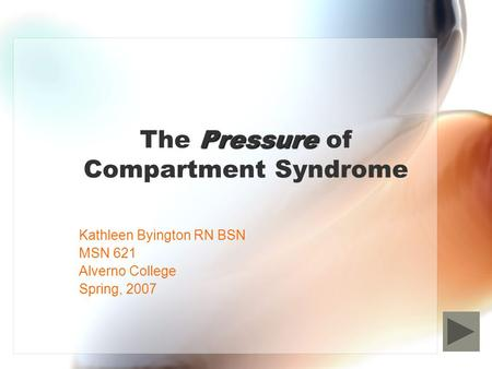 Pressure The Pressure of Compartment Syndrome Kathleen Byington RN BSN MSN 621 Alverno College Spring, 2007.