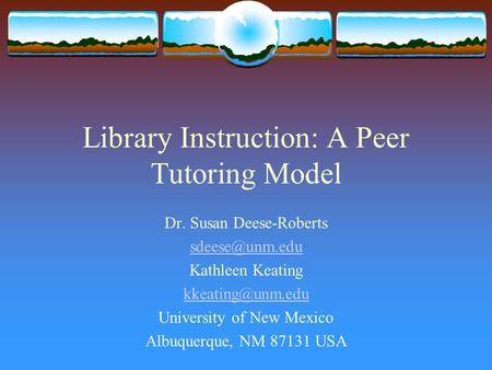 Library Instruction: A Peer Tutoring Model Dr. Susan Deese-Roberts Kathleen Keating University of New Mexico Albuquerque,