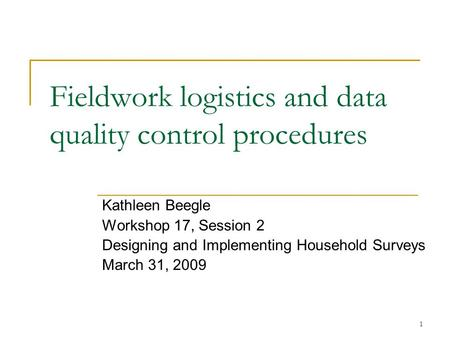 1 Fieldwork logistics and data quality control procedures Kathleen Beegle Workshop 17, Session 2 Designing and Implementing Household Surveys March 31,