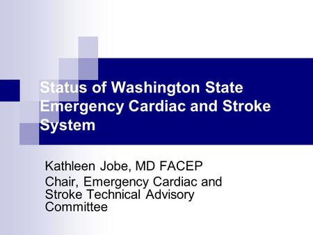 Status of Washington State Emergency Cardiac and Stroke System Kathleen Jobe, MD FACEP Chair, Emergency Cardiac and Stroke Technical Advisory Committee.