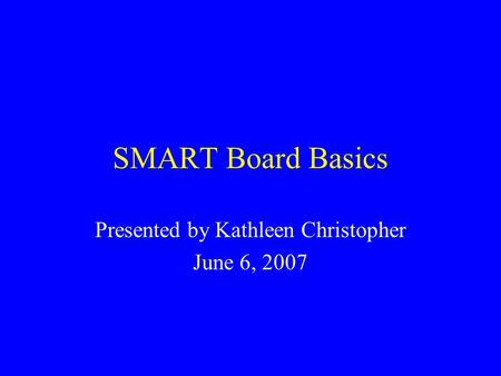 SMART Board Basics Presented by Kathleen Christopher June 6, 2007.