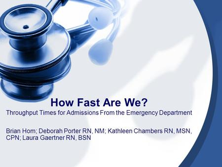 How Fast Are We? Throughput Times for Admissions From the Emergency Department Brian Hom; Deborah Porter RN, NM; Kathleen Chambers RN, MSN, CPN; Laura.