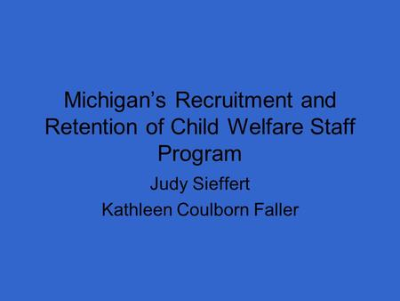 Michigan's Recruitment and Retention of Child Welfare Staff Program Judy Sieffert Kathleen Coulborn Faller.