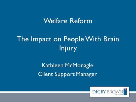 Welfare Reform The Impact on People With Brain Injury Kathleen McMonagle Client Support Manager.
