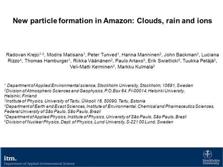 New particle formation in Amazon: Clouds, rain and ions Radovan Krejci 1,2, Modris Matisans 1, Peter Tunved 1, Hanna Manninen 2, John Backman 2, Luciana.