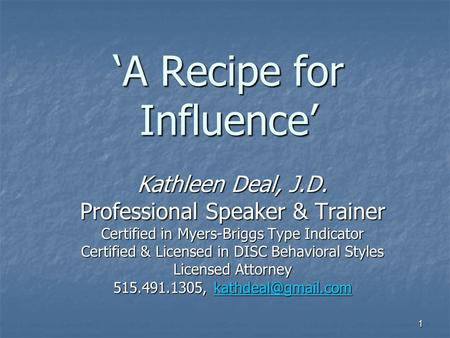1 'A Recipe for Influence' Kathleen Deal, J.D. Professional Speaker & Trainer Certified in Myers-Briggs Type Indicator Certified & Licensed in DISC Behavioral.