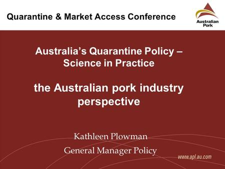 Quarantine & Market Access Conference Australia's Quarantine Policy – Science in Practice the Australian pork industry perspective Kathleen Plowman General.