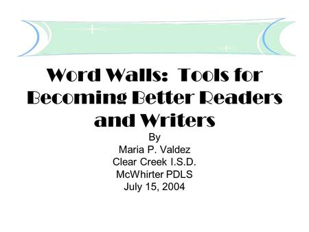 Word Walls: Tools for Becoming Better Readers and Writers By Maria P. Valdez Clear Creek I.S.D. McWhirter PDLS July 15, 2004.