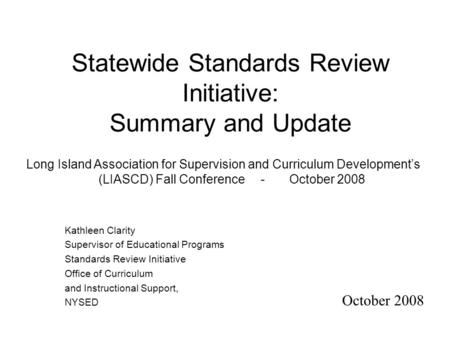 Statewide Standards Review Initiative: Summary and Update October 2008 Kathleen Clarity Supervisor of Educational Programs Standards Review Initiative.