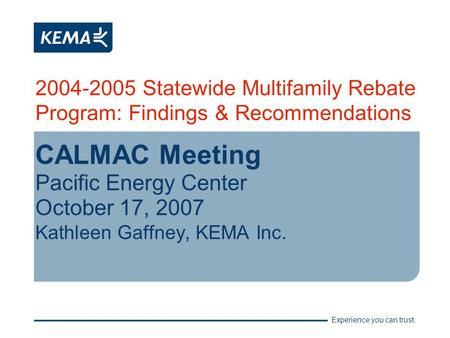 Experience you can trust. 2004-2005 Statewide Multifamily Rebate Program: Findings & Recommendations CALMAC Meeting Pacific Energy Center October 17, 2007.