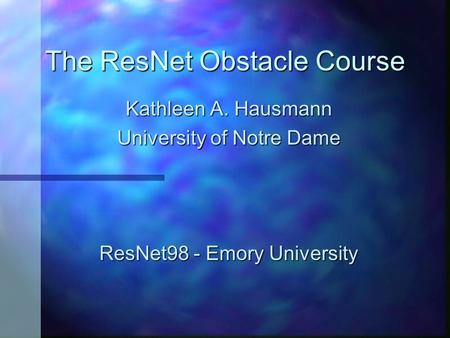 The ResNet Obstacle Course Kathleen A. Hausmann University of Notre Dame ResNet98 - Emory University.