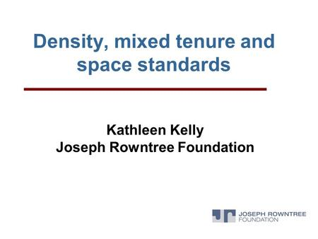 Density, mixed tenure and space standards Kathleen Kelly Joseph Rowntree Foundation.