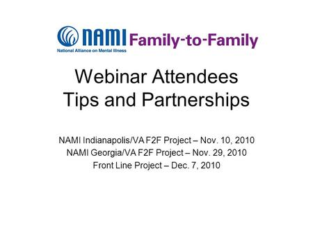Webinar Attendees Tips and Partnerships NAMI Indianapolis/VA F2F Project – Nov. 10, 2010 NAMI Georgia/VA F2F Project – Nov. 29, 2010 Front Line Project.