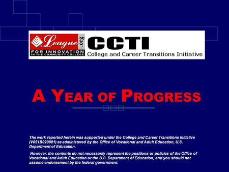 A Y EAR OF P ROGRESS The work reported herein was supported under the College and Career Transitions Initiative (V051B020001) as administered by the Office.